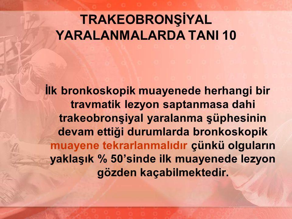TRAKEOBRONŞİYAL YARALANMALARDA TANI 10 İlk bronkoskopik muayenede herhangi bir travmatik lezyon saptanmasa dahi trakeobronşiyal yaralanma şüphesinin d