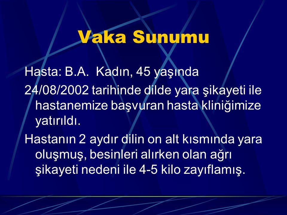 Vaka Sunumu Hasta: B.A. Kadın, 45 yaşında 24/08/2002 tarihinde dilde yara şikayeti ile hastanemize başvuran hasta kliniğimize yatırıldı. Hastanın 2 ay