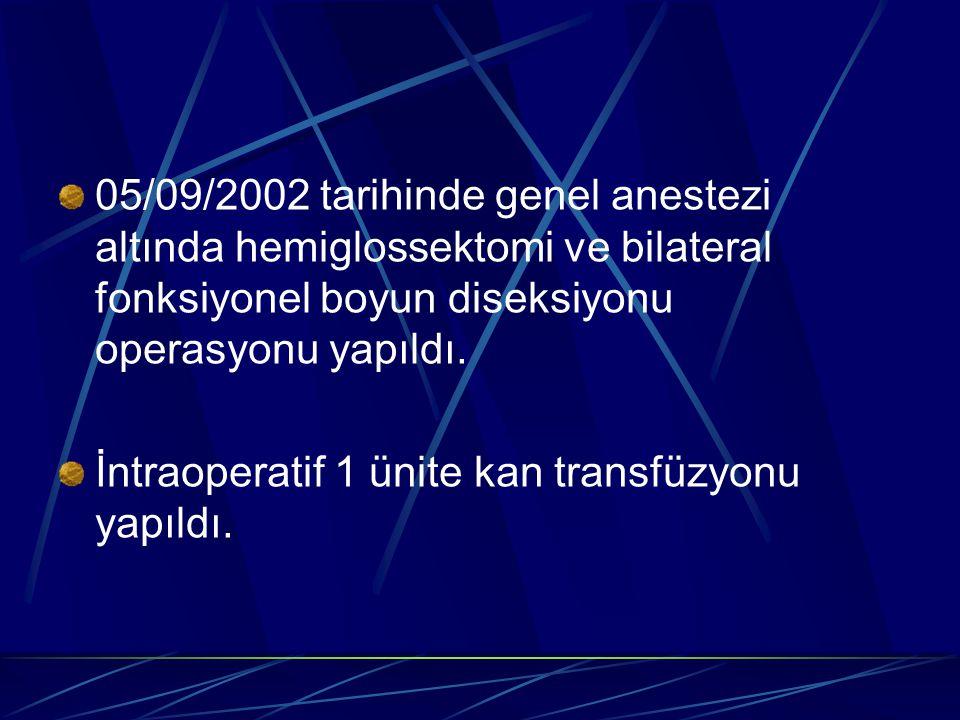 05/09/2002 tarihinde genel anestezi altında hemiglossektomi ve bilateral fonksiyonel boyun diseksiyonu operasyonu yapıldı. İntraoperatif 1 ünite kan t
