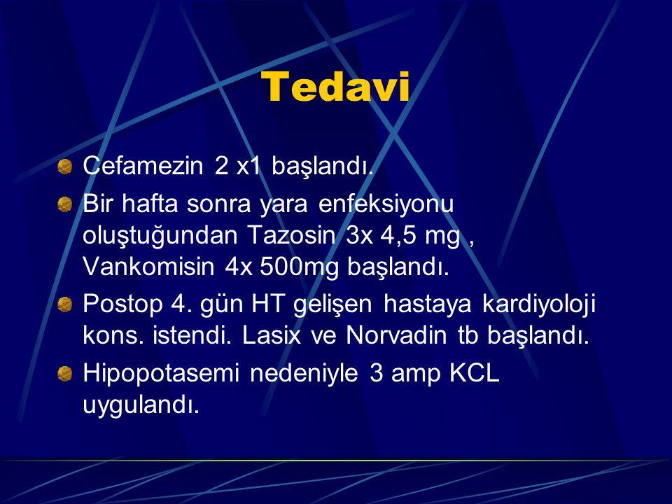 Tedavi Cefamezin 2 x1 başlandı. Bir hafta sonra yara enfeksiyonu oluştuğundan Tazosin 3x 4,5 mg, Vankomisin 4x 500mg başlandı. Postop 4. gün HT gelişe