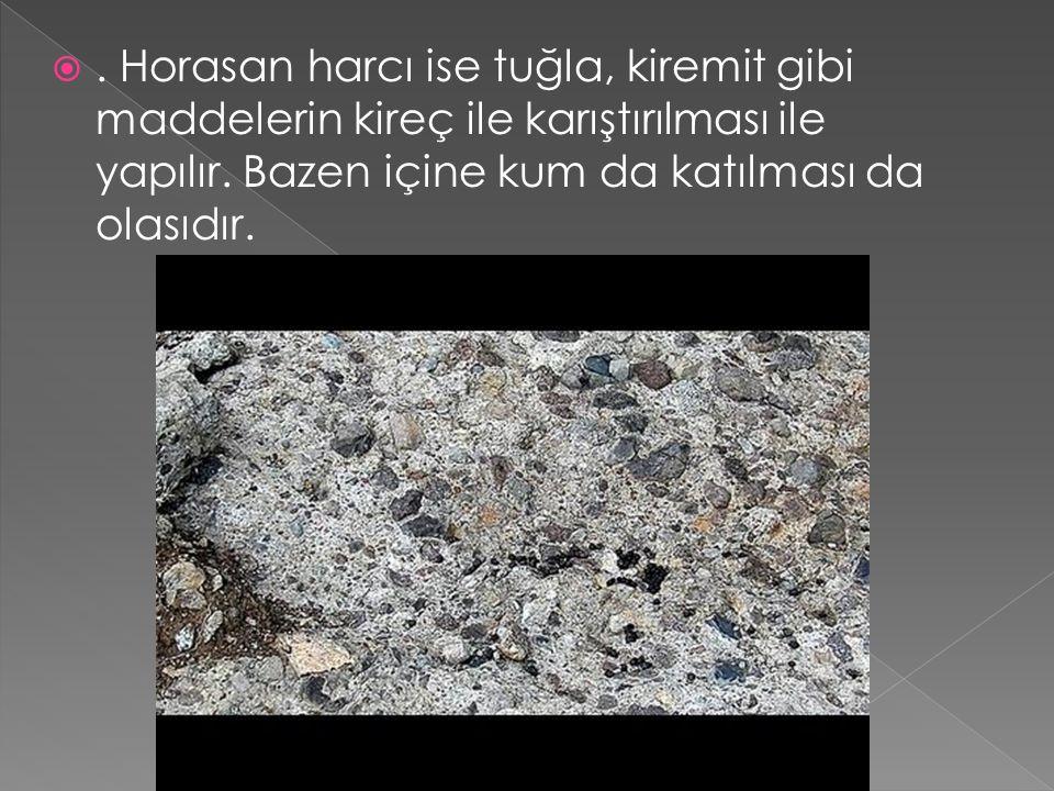 . Horasan harcı ise tuğla, kiremit gibi maddelerin kireç ile karıştırılması ile yapılır. Bazen içine kum da katılması da olasıdır.