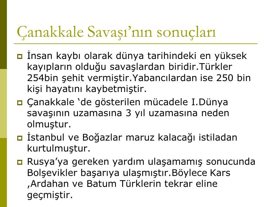 Çanakkale Savaşı'nın sonuçları  İnsan kaybı olarak dünya tarihindeki en yüksek kayıpların olduğu savaşlardan biridir.Türkler 254bin şehit vermiştir.Y