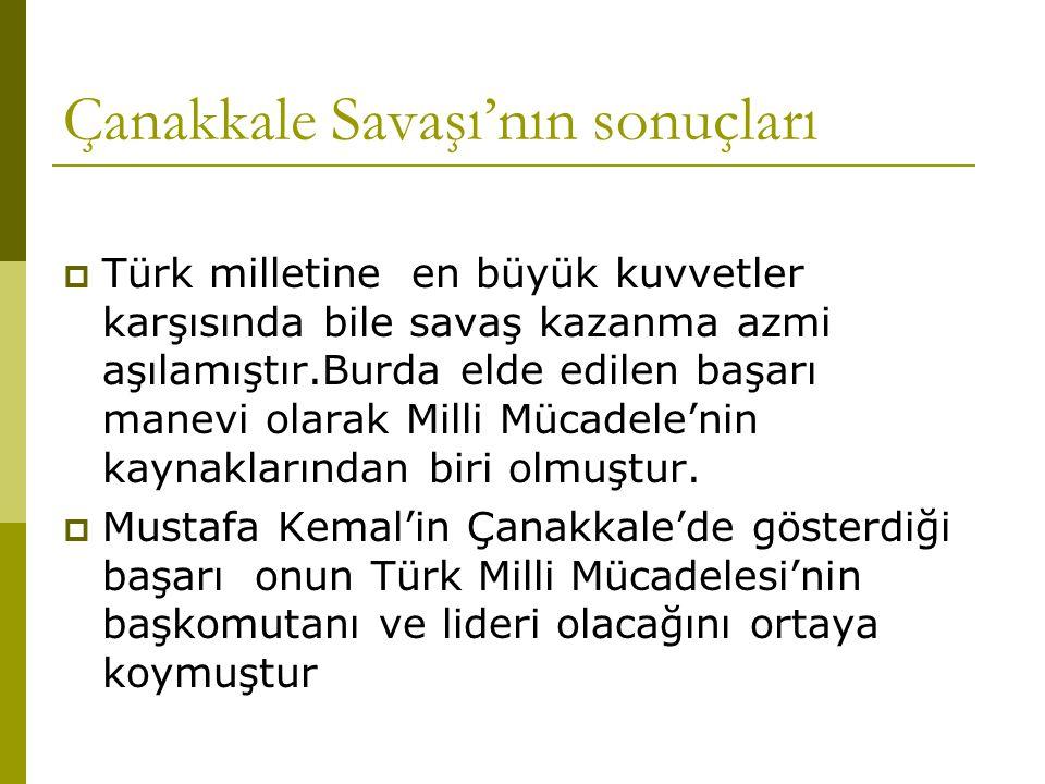 Çanakkale Savaşı'nın sonuçları  Türk milletine en büyük kuvvetler karşısında bile savaş kazanma azmi aşılamıştır.Burda elde edilen başarı manevi olar