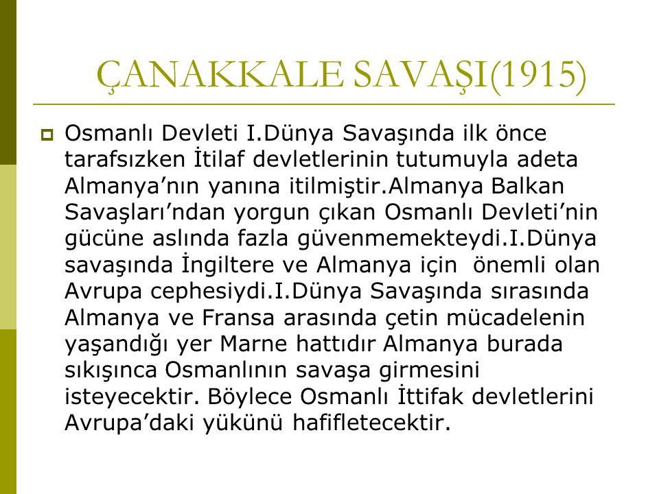 ÇANAKKALE SAVAŞI(1915)  Osmanlı Devleti I.Dünya Savaşında ilk önce tarafsızken İtilaf devletlerinin tutumuyla adeta Almanya'nın yanına itilmiştir.Alm