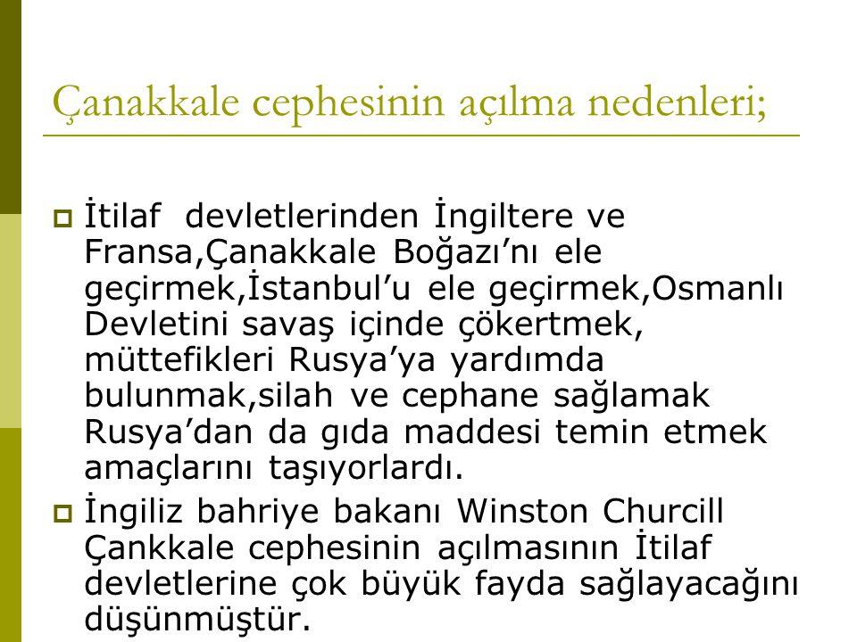 Çanakkale cephesinin açılma nedenleri;  İtilaf devletlerinden İngiltere ve Fransa,Çanakkale Boğazı'nı ele geçirmek,İstanbul'u ele geçirmek,Osmanlı De