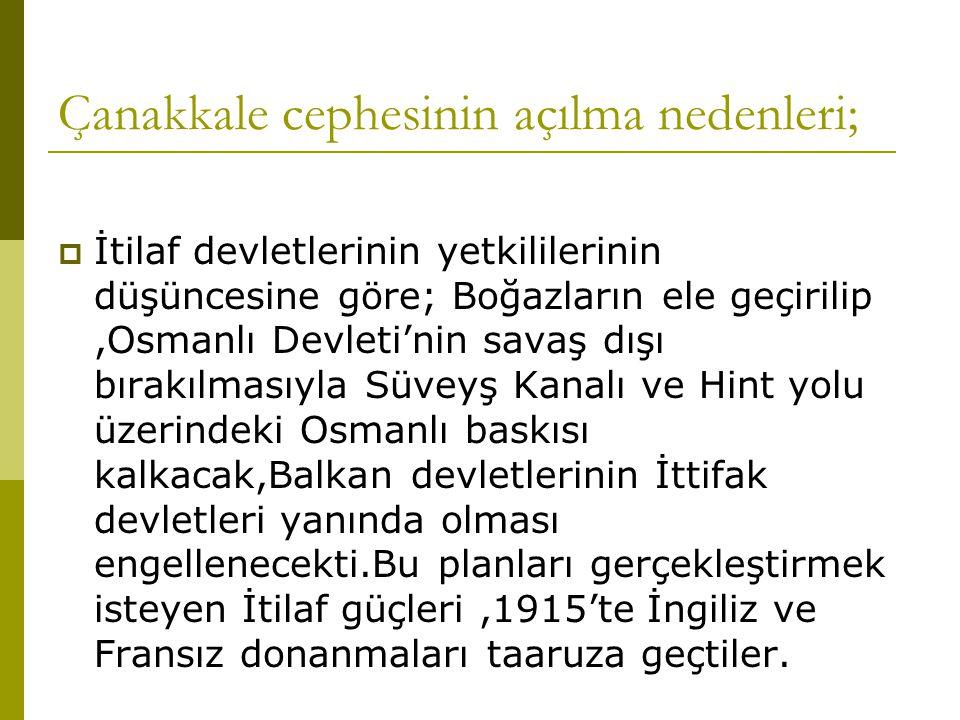 Çanakkale cephesinin açılma nedenleri;  İtilaf devletlerinin yetkililerinin düşüncesine göre; Boğazların ele geçirilip,Osmanlı Devleti'nin savaş dışı