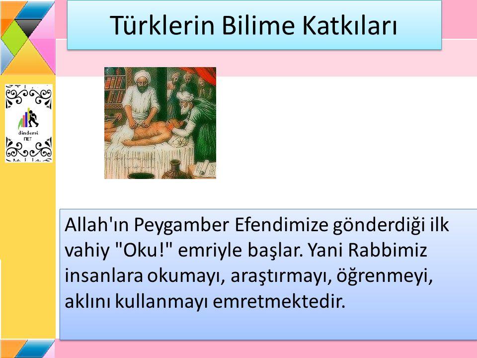 Türklerin Bilime Katkıları Allah ın Peygamber Efendimize gönderdiği ilk vahiy Oku! emriyle başlar.