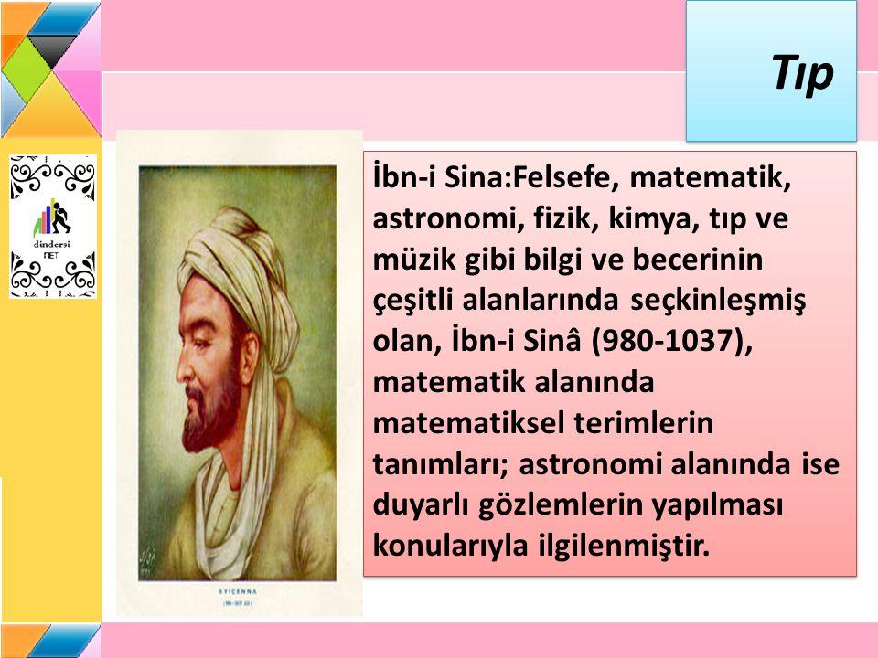 Tıp İbn-i Sina:Felsefe, matematik, astronomi, fizik, kimya, tıp ve müzik gibi bilgi ve becerinin çeşitli alanlarında seçkinleşmiş olan, İbn-i Sinâ (980-1037), matematik alanında matematiksel terimlerin tanımları; astronomi alanında ise duyarlı gözlemlerin yapılması konularıyla ilgilenmiştir.
