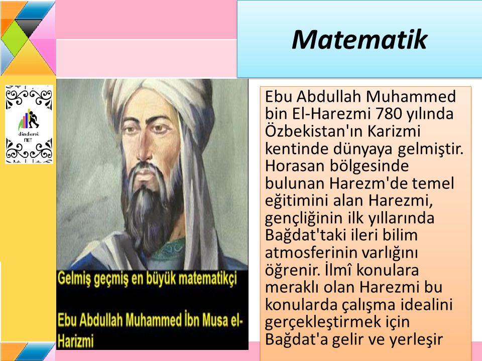 Matematik Ebu Abdullah Muhammed bin El-Harezmi 780 yılında Özbekistan ın Karizmi kentinde dünyaya gelmiştir.