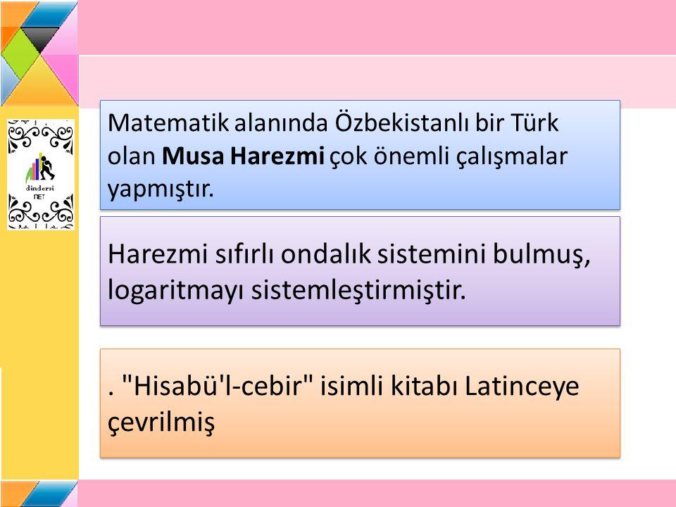 Matematik alanında Özbekistanlı bir Türk olan Musa Harezmi çok önemli çalışmalar yapmıştır.