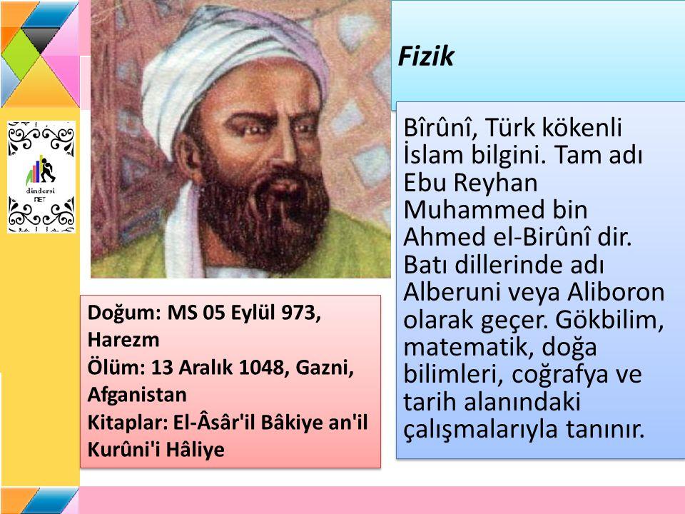 Fizik Bîrûnî, Türk kökenli İslam bilgini.Tam adı Ebu Reyhan Muhammed bin Ahmed el-Birûnî dir.