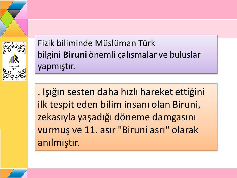 Fizik biliminde Müslüman Türk bilgini Biruni önemli çalışmalar ve buluşlar yapmıştır..