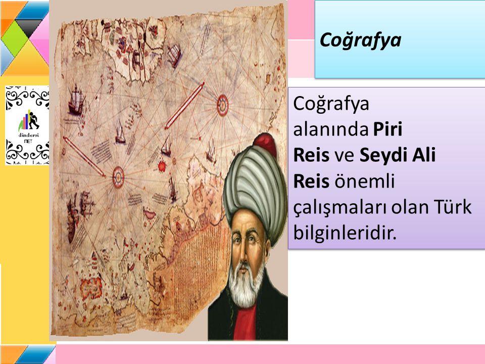 Coğrafya Coğrafya alanında Piri Reis ve Seydi Ali Reis önemli çalışmaları olan Türk bilginleridir.
