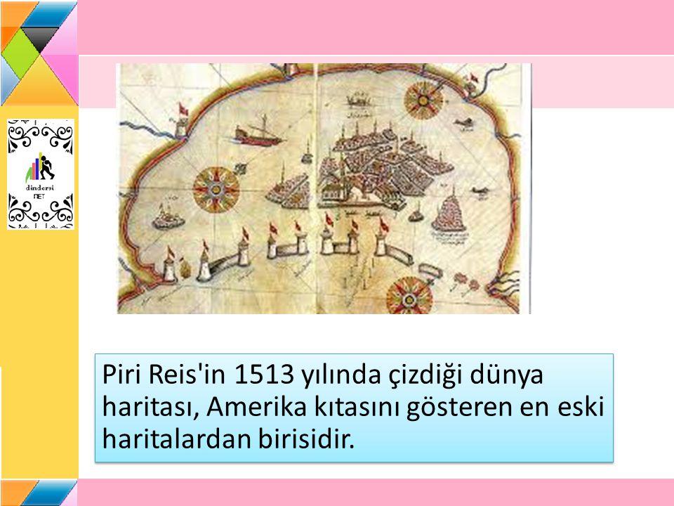 Piri Reis in 1513 yılında çizdiği dünya haritası, Amerika kıtasını gösteren en eski haritalardan birisidir.