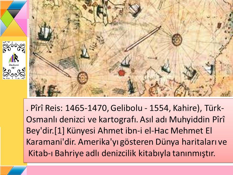 Pîrî Reis: 1465-1470, Gelibolu - 1554, Kahire), Türk- Osmanlı denizci ve kartografı.