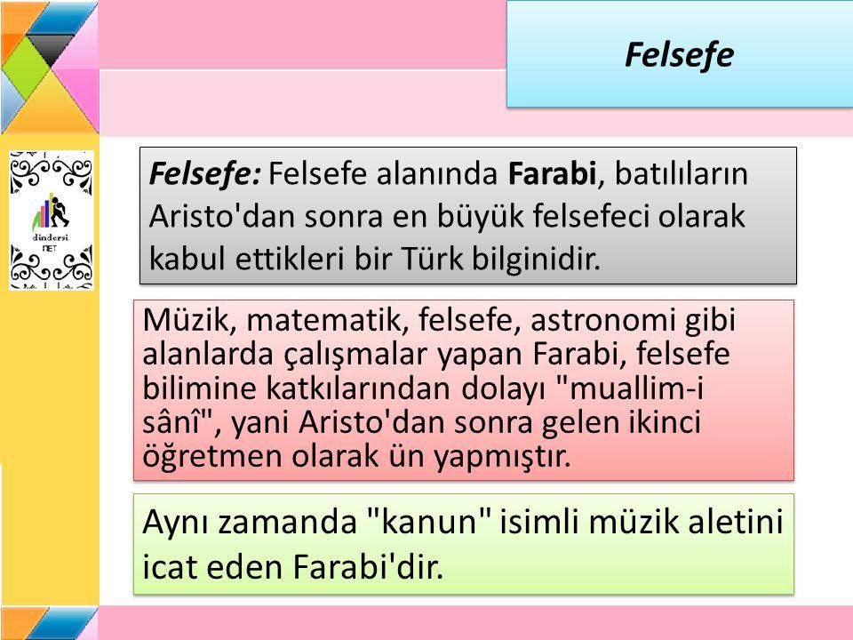 Felsefe Felsefe: Felsefe alanında Farabi, batılıların Aristo dan sonra en büyük felsefeci olarak kabul ettikleri bir Türk bilginidir.