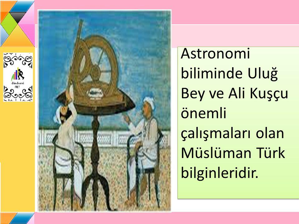 Astronomi biliminde Uluğ Bey ve Ali Kuşçu önemli çalışmaları olan Müslüman Türk bilginleridir.