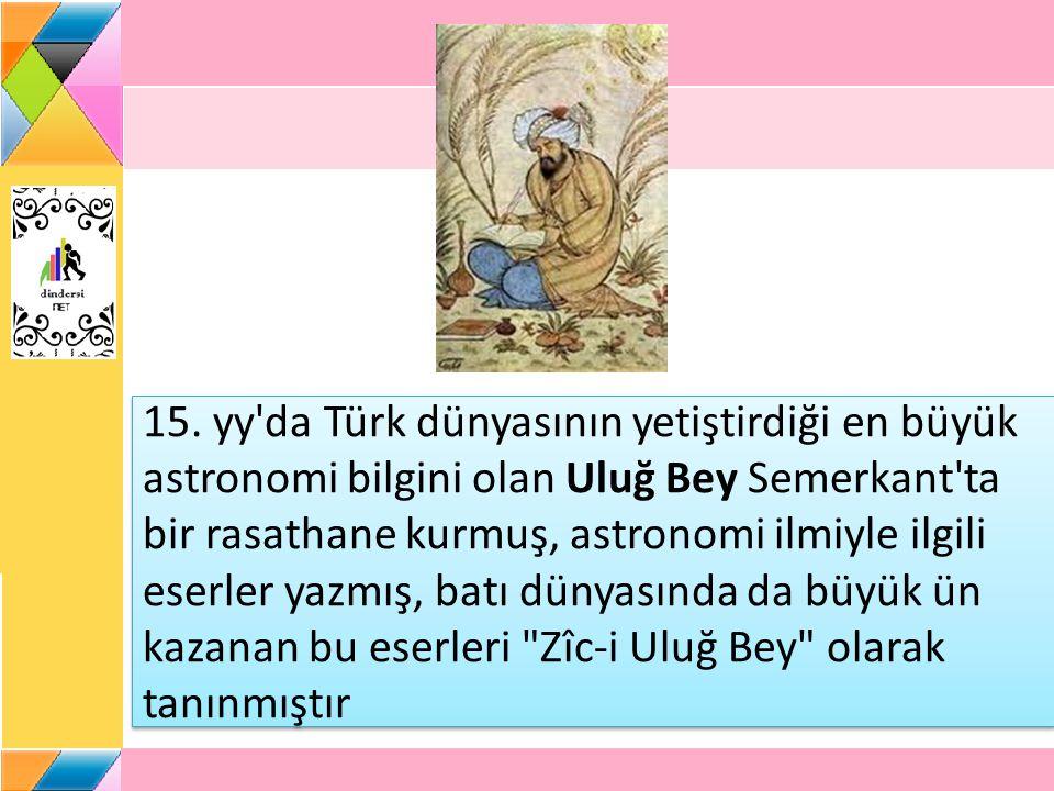15. yy'da Türk dünyasının yetiştirdiği en büyük astronomi bilgini olan Uluğ Bey Semerkant'ta bir rasathane kurmuş, astronomi ilmiyle ilgili eserler ya