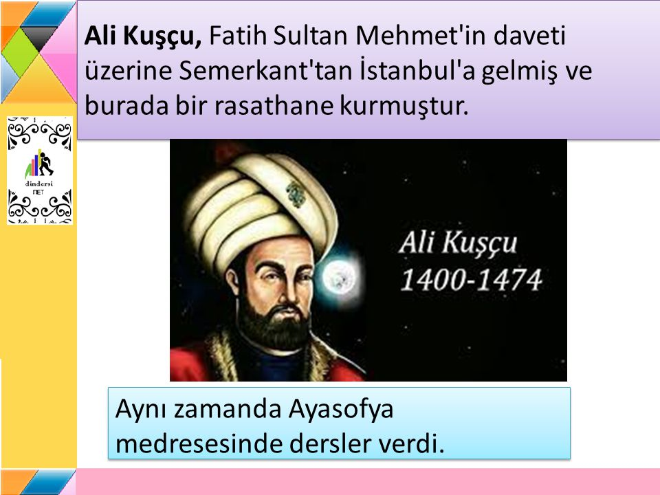 Ali Kuşçu, Fatih Sultan Mehmet in daveti üzerine Semerkant tan İstanbul a gelmiş ve burada bir rasathane kurmuştur.