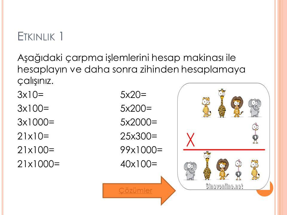 E TKINLIK 1 Aşağıdaki çarpma işlemlerini hesap makinası ile hesaplayın ve daha sonra zihinden hesaplamaya çalışınız. 3x10= 5x20= 3x100= 5x200= 3x1000=