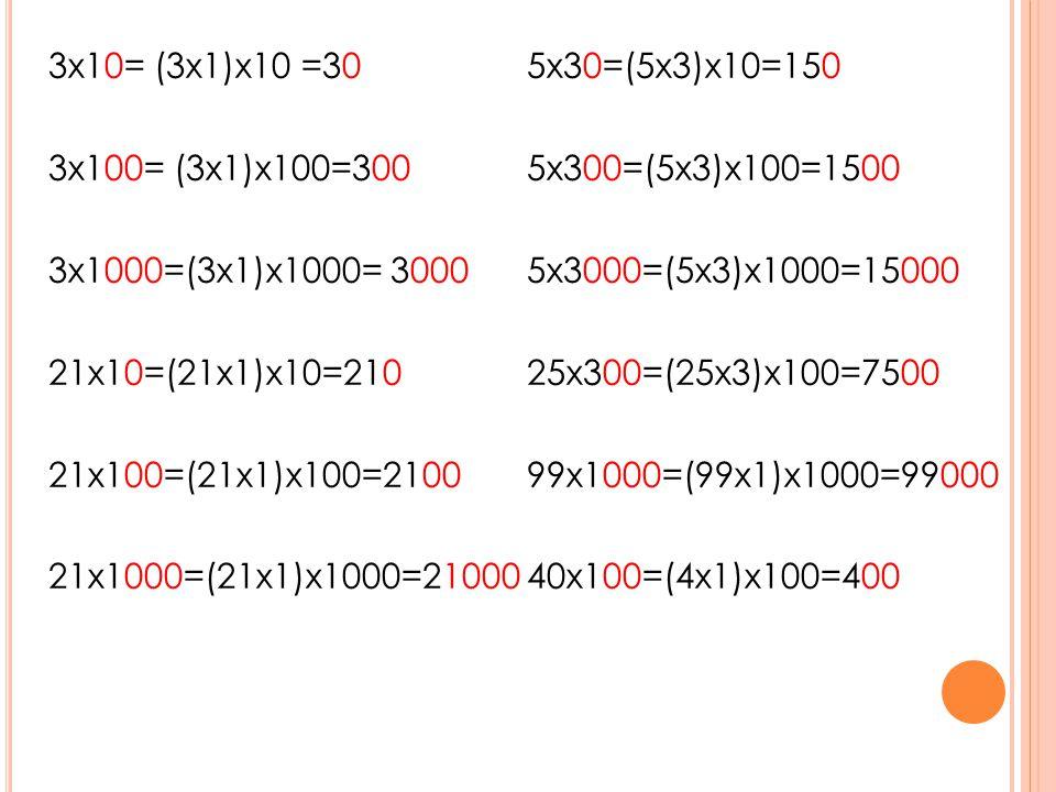 3x10= (3x1)x10 =30 5x30=(5x3)x10=150 3x100= (3x1)x100=300 5x300=(5x3)x100=1500 3x1000=(3x1)x1000= 3000 5x3000=(5x3)x1000=15000 21x10=(21x1)x10=210 25x