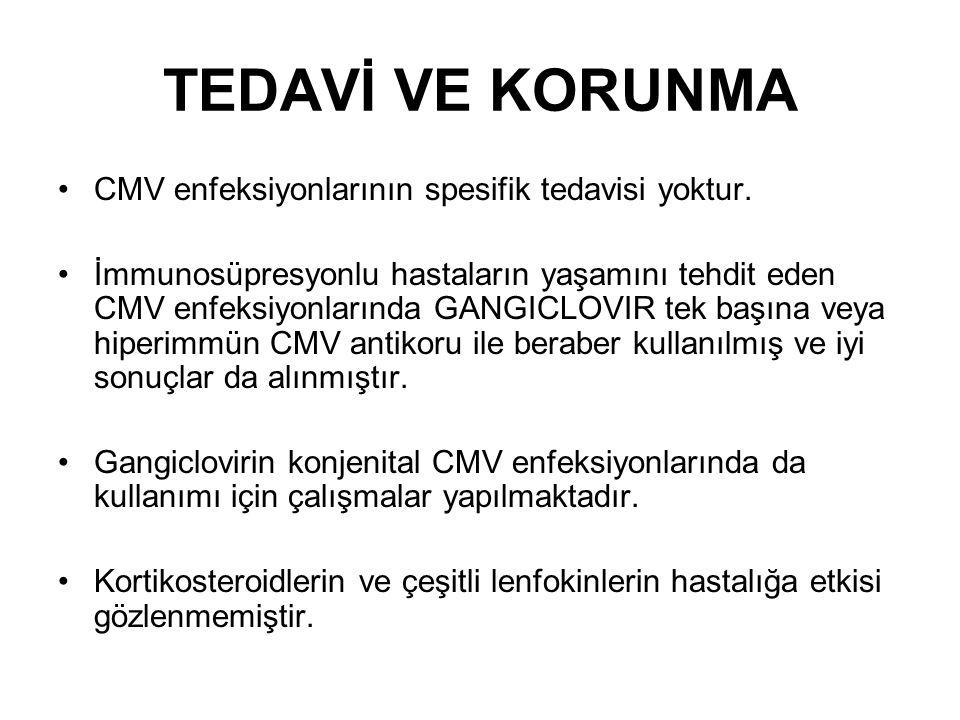 TEDAVİ VE KORUNMA CMV enfeksiyonlarının spesifik tedavisi yoktur. İmmunosüpresyonlu hastaların yaşamını tehdit eden CMV enfeksiyonlarında GANGICLOVIR