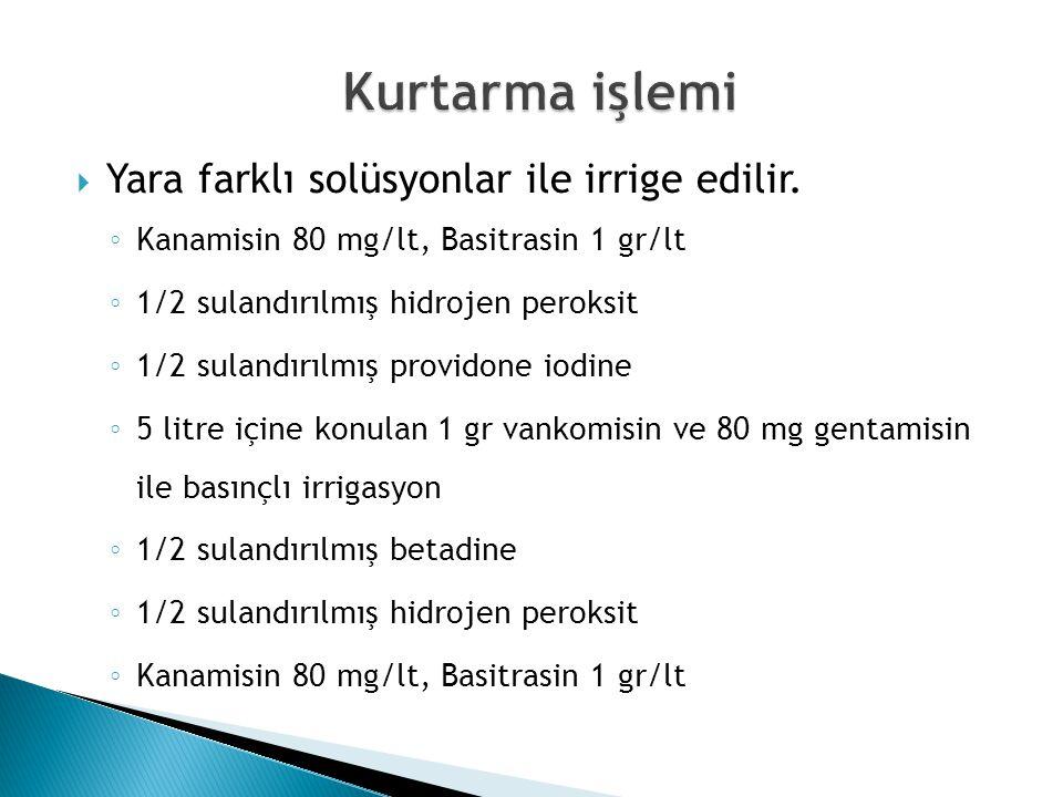  Yara farklı solüsyonlar ile irrige edilir. ◦ Kanamisin 80 mg/lt, Basitrasin 1 gr/lt ◦ 1/2 sulandırılmış hidrojen peroksit ◦ 1/2 sulandırılmış provid
