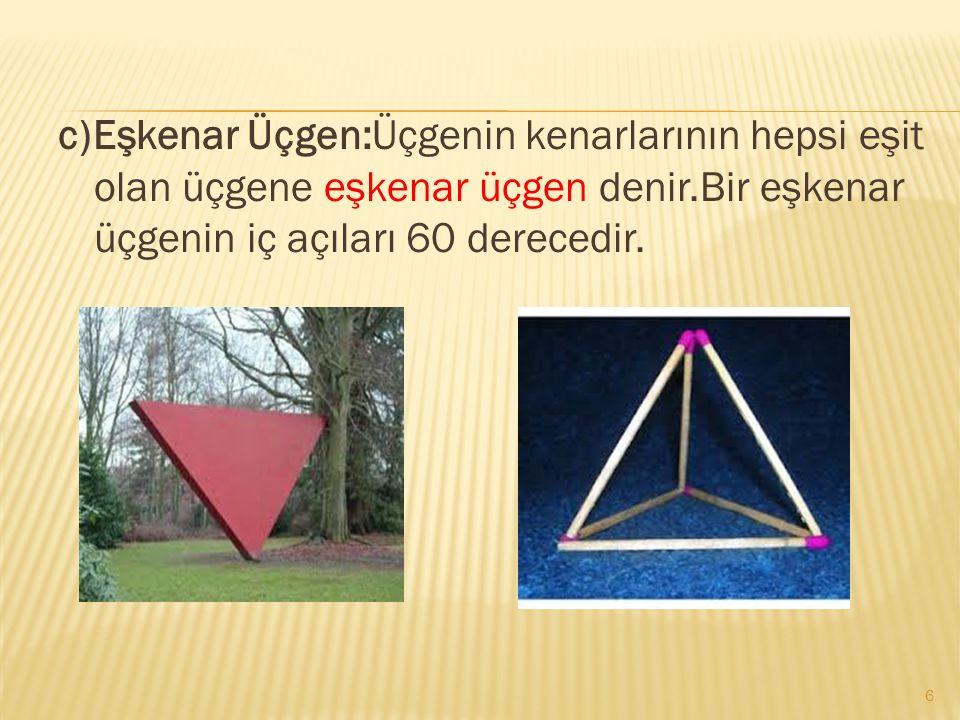 c)Eşkenar Üçgen:Üçgenin kenarlarının hepsi eşit olan üçgene eşkenar üçgen denir.Bir eşkenar üçgenin iç açıları 60 derecedir. 6