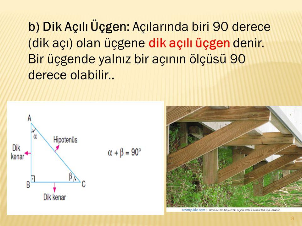b) Dik Açılı Üçgen: Açılarında biri 90 derece (dik açı) olan üçgene dik açılı üçgen denir. Bir üçgende yalnız bir açının ölçüsü 90 derece olabilir.. 8