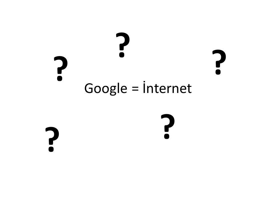Google = İnternet ? ? ? ? ?
