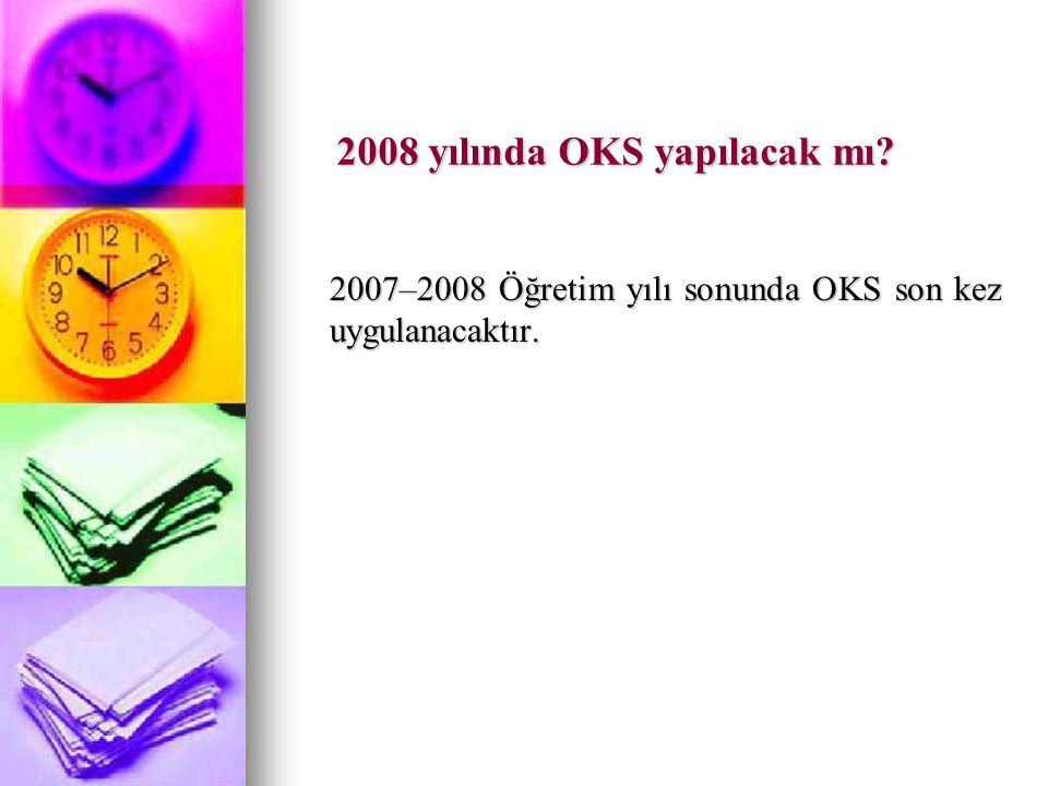2008 yılında OKS yapılacak mı 2007–2008 Öğretim yılı sonunda OKS son kez uygulanacaktır.