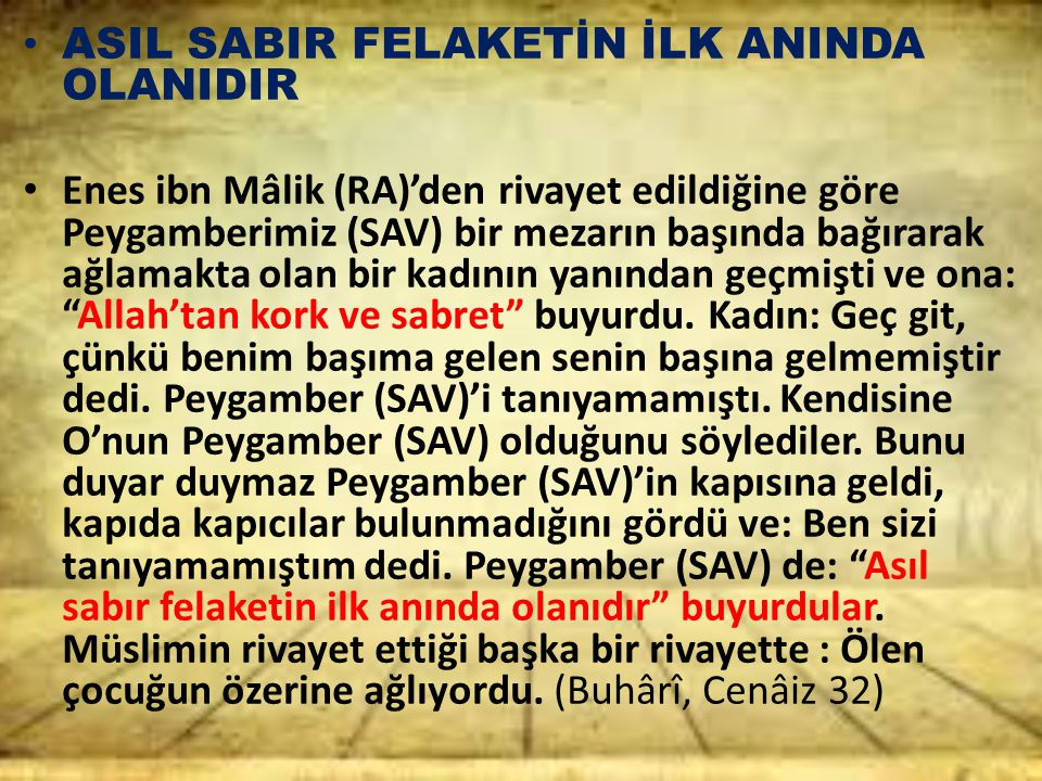 ASIL SABIR FELAKETİN İLK ANINDA OLANIDIR Enes ibn Mâlik (RA)'den rivayet edildiğine göre Peygamberimiz (SAV) bir mezarın başında bağırarak ağlamakta o