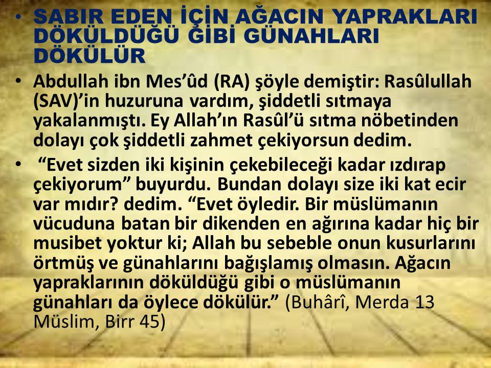 SABIR EDEN İÇİN AĞACIN YAPRAKLARI DÖKÜLDÜĞÜ GİBİ GÜNAHLARI DÖKÜLÜR Abdullah ibn Mes'ûd (RA) şöyle demiştir: Rasûlullah (SAV)'in huzuruna vardım, şidde
