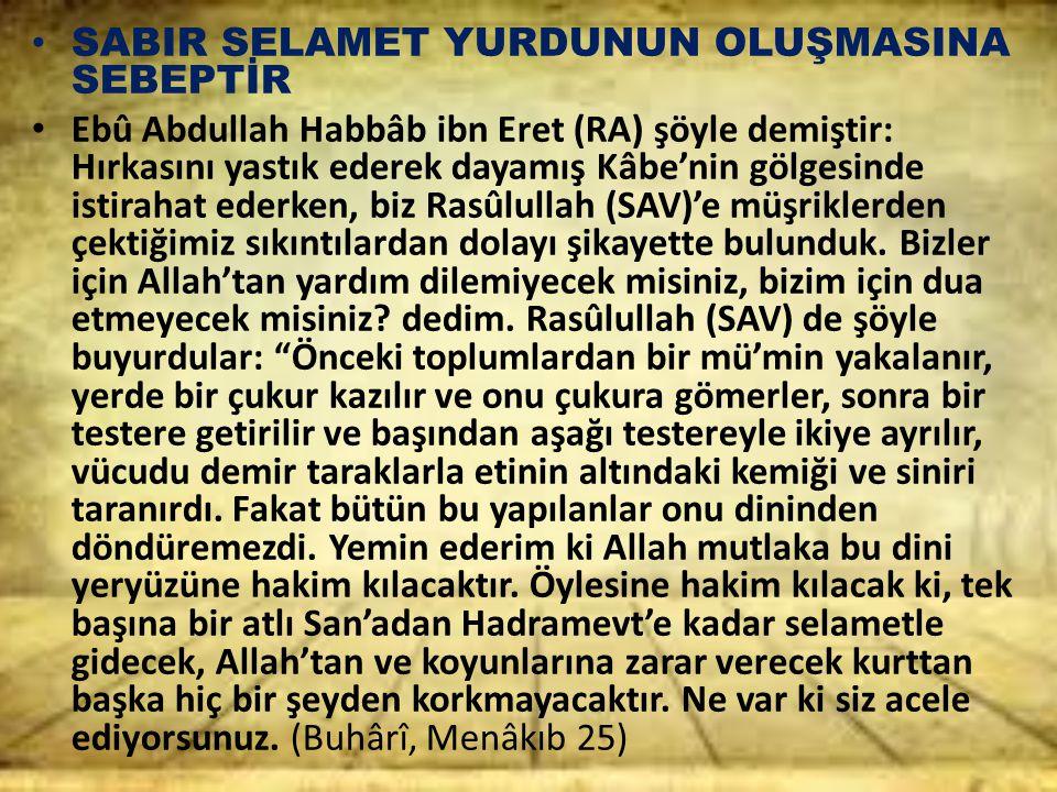 SABIR SELAMET YURDUNUN OLUŞMASINA SEBEPTİR Ebû Abdullah Habbâb ibn Eret (RA) şöyle demiştir: Hırkasını yastık ederek dayamış Kâbe'nin gölgesinde istir