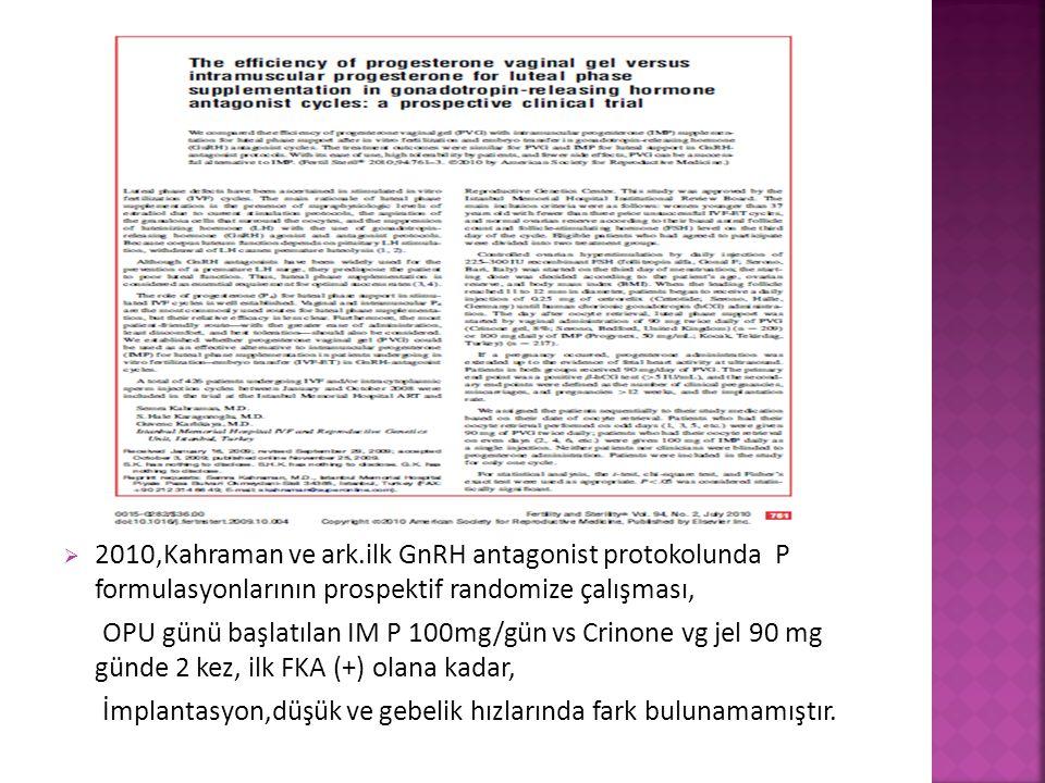  2010,Kahraman ve ark.ilk GnRH antagonist protokolunda P formulasyonlarının prospektif randomize çalışması, OPU günü başlatılan IM P 100mg/gün vs Cri