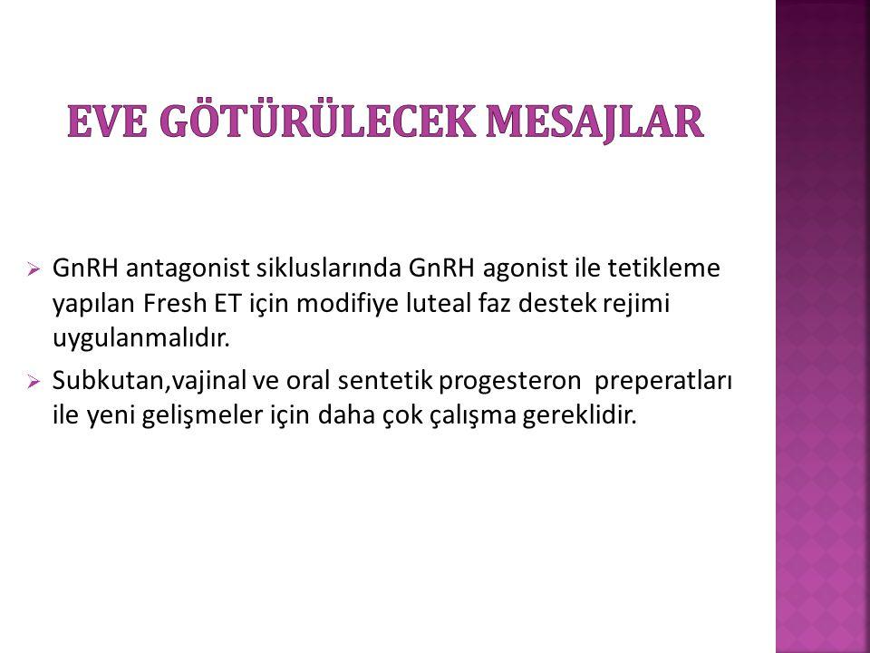  GnRH antagonist sikluslarında GnRH agonist ile tetikleme yapılan Fresh ET için modifiye luteal faz destek rejimi uygulanmalıdır.  Subkutan,vajinal