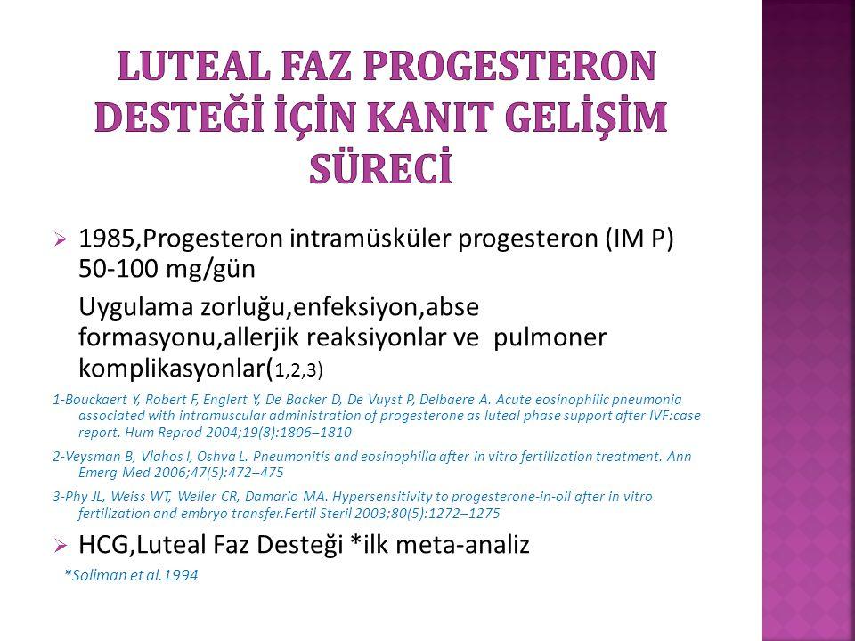  1985,Progesteron intramüsküler progesteron (IM P) 50-100 mg/gün Uygulama zorluğu,enfeksiyon,abse formasyonu,allerjik reaksiyonlar ve pulmoner kompli