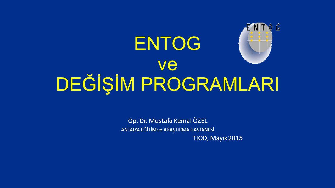ENTOG ve DEĞİŞİM PROGRAMLARI Op. Dr. Mustafa Kemal ÖZEL ANTALYA EĞİTİM ve ARAŞTIRMA HASTANESİ TJOD, Mayıs 2015