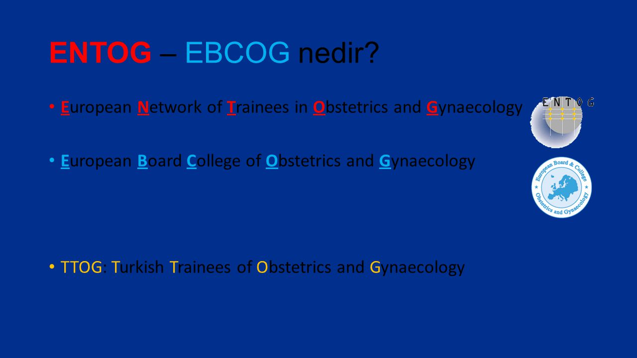 ENTOG – EBCOG nedir? European Network of Trainees in Obstetrics and Gynaecology European Board College of Obstetrics and Gynaecology TTOG: Turkish Tra