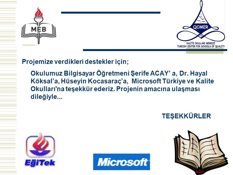 Projemize verdikleri destekler için; Okulumuz Bilgisayar Öğretmeni Şerife ACAY' a, Dr. Hayal Köksal'a, Hüseyin Kocasaraç'a, Microsoft Türkiye ve Kalit