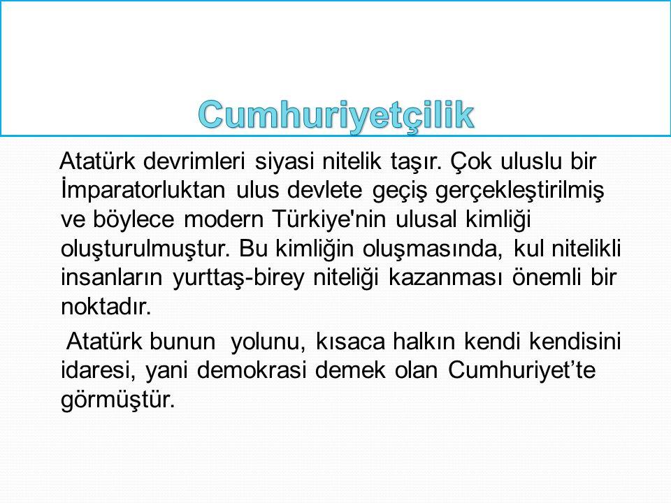 Atatürk devrimleri siyasi nitelik taşır. Çok uluslu bir İmparatorluktan ulus devlete geçiş gerçekleştirilmiş ve böylece modern Türkiye'nin ulusal kiml