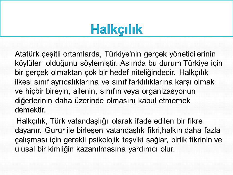 Atatürk çeşitli ortamlarda, Türkiye'nin gerçek yöneticilerinin köylüler olduğunu söylemiştir. Aslında bu durum Türkiye için bir gerçek olmaktan çok bi