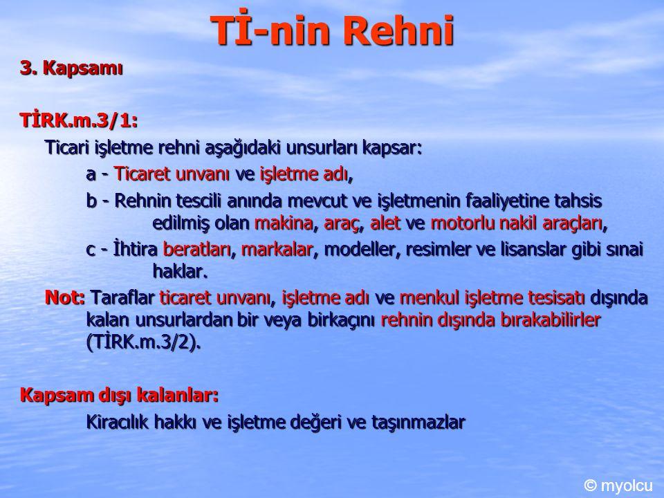 Tİ-nin Rehni 3. Kapsamı TİRK.m.3/1: Ticari işletme rehni aşağıdaki unsurları kapsar: a - Ticaret unvanı ve işletme adı, b - Rehnin tescili anında mevc
