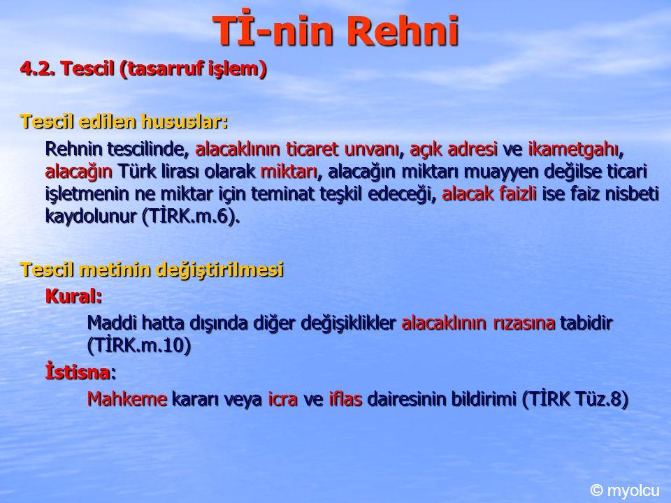 Tİ-nin Rehni 4.2. Tescil (tasarruf işlem) Tescil edilen hususlar: Rehnin tescilinde, alacaklının ticaret unvanı, açık adresi ve ikametgahı, alacağın T