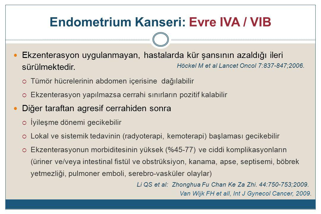 Endometrium Kanseri: Evre IVA / VIB Ekzenterasyon uygulanmayan, hastalarda kür şansının azaldığı ileri sürülmektedir.