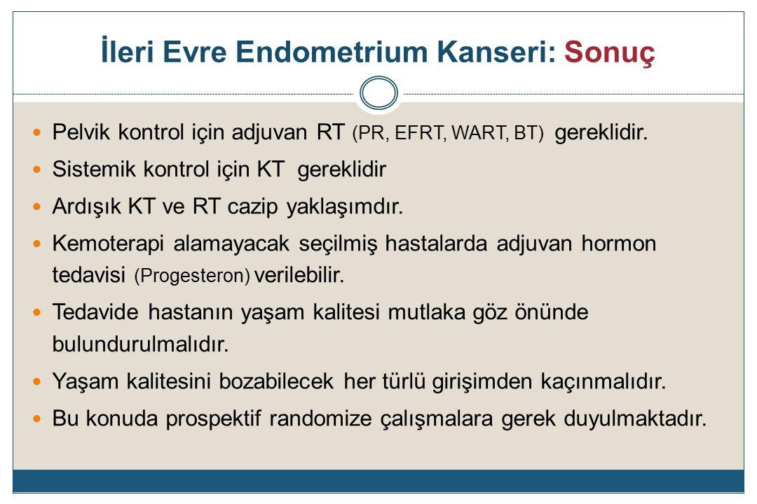 İleri Evre Endometrium Kanseri: Sonuç Pelvik kontrol için adjuvan RT (PR, EFRT, WART, BT) gereklidir.
