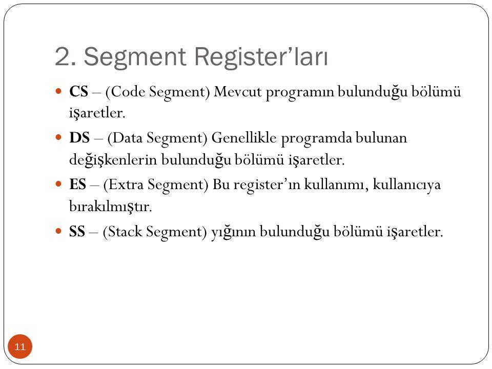 2. Segment Register'ları 11 CS – (Code Segment) Mevcut programın bulundu ğ u bölümü i ş aretler. DS – (Data Segment) Genellikle programda bulunan de ğ