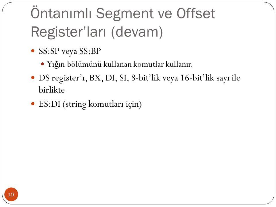 Öntanımlı Segment ve Offset Register'ları (devam) 19 SS:SP veya SS:BP Yı ğ ın bölümünü kullanan komutlar kullanır. DS register'ı, BX, DI, SI, 8-bit'li