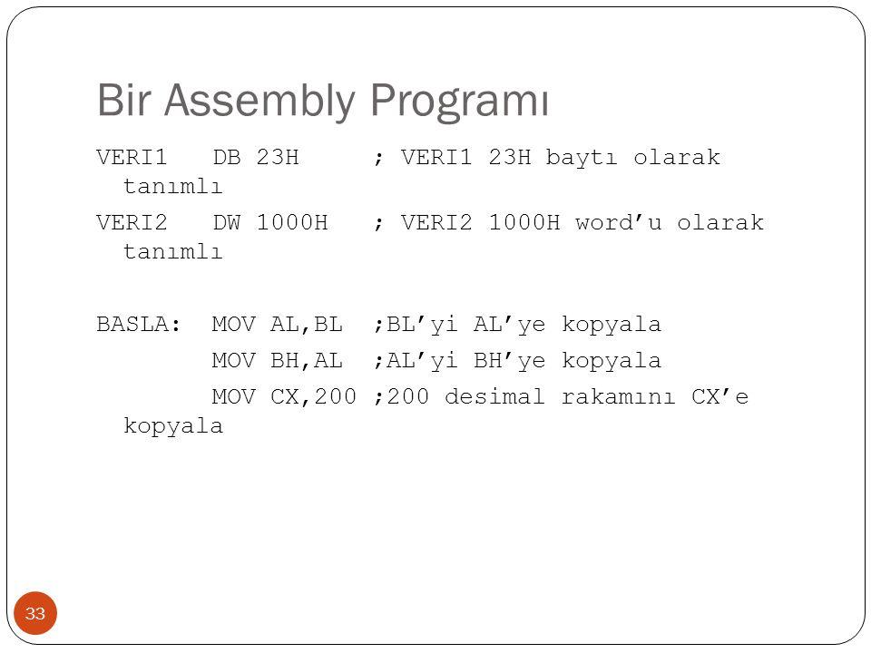 Bir Assembly Programı 33 VERI1 DB 23H ; VERI1 23H baytı olarak tanımlı VERI2 DW 1000H ; VERI2 1000H word'u olarak tanımlı BASLA: MOV AL,BL ;BL'yi AL'y