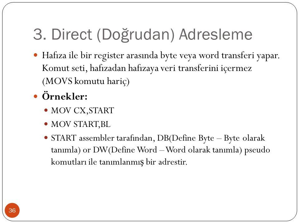 3. Direct (Doğrudan) Adresleme 36 Hafıza ile bir register arasında byte veya word transferi yapar. Komut seti, hafızadan hafızaya veri transferini içe